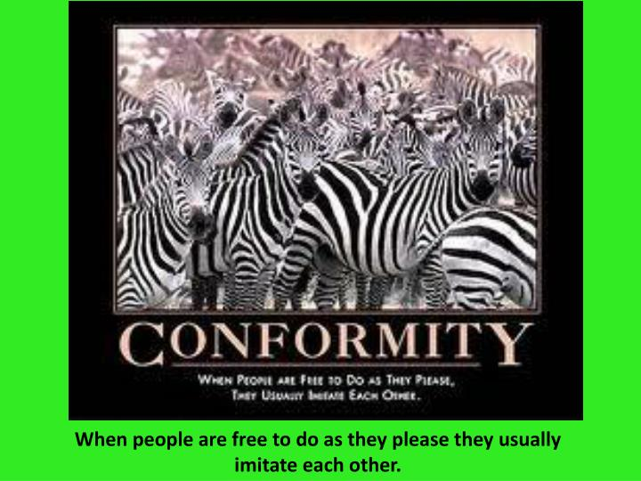 When people are free to do as they please they usually imitate each other.