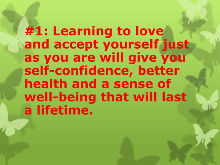#1: Learning to love and accept yourself just as you are will give you self-confidence, better health and a sense of well-being that will last a lifetime.