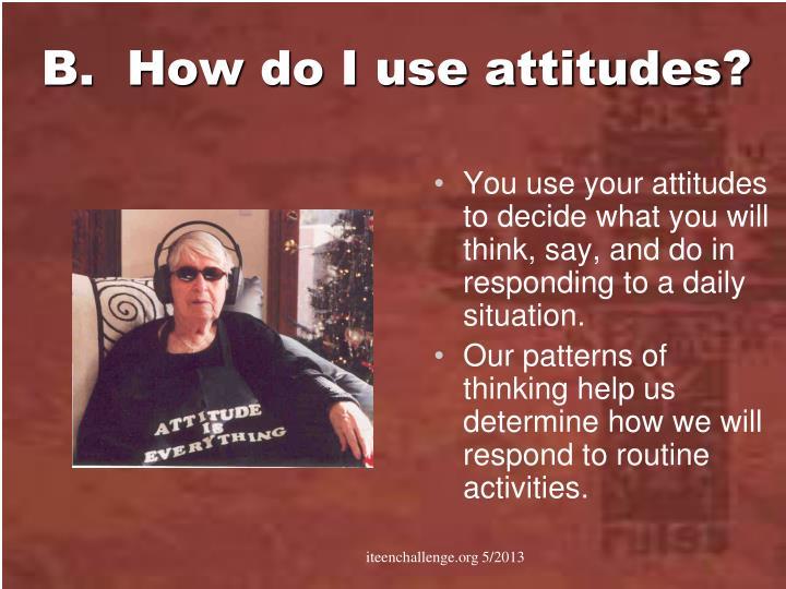 B.  How do I use attitudes?