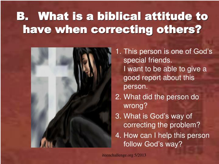 B.What is a biblical attitude to have when correcting others?