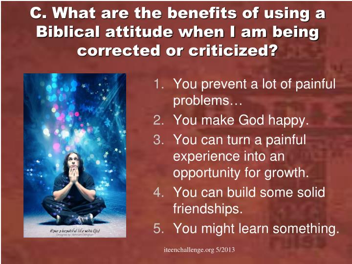 C. What are the benefits of using a Biblical attitude when I am being corrected or criticized?