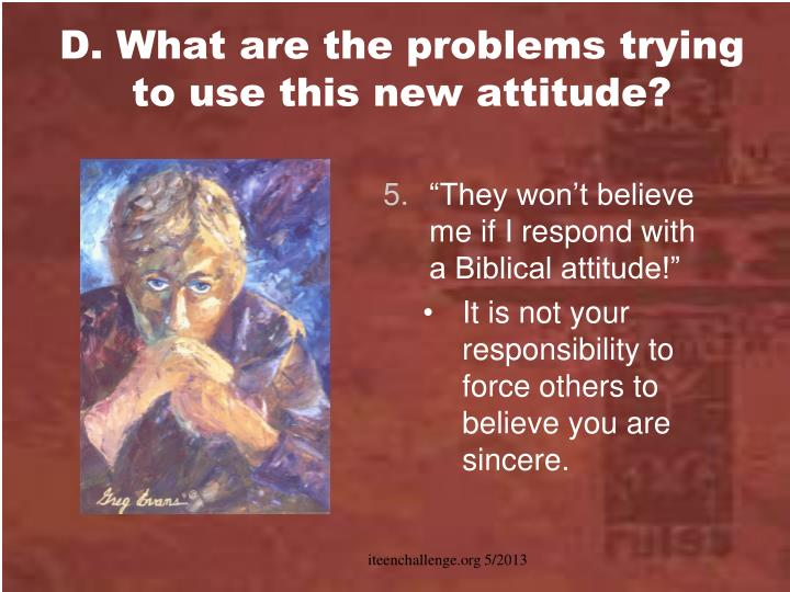 D. What are the problems trying  to use this new attitude?