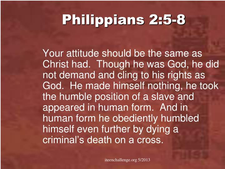 Your attitude should be the same as Christ had.  Though he was God, he did not demand and cling to his rights as God.  He made himself nothing, he took the humble position of a slave and appeared in human form.  And in human form he obediently humbled himself even further by dying a criminal's death on a cross.