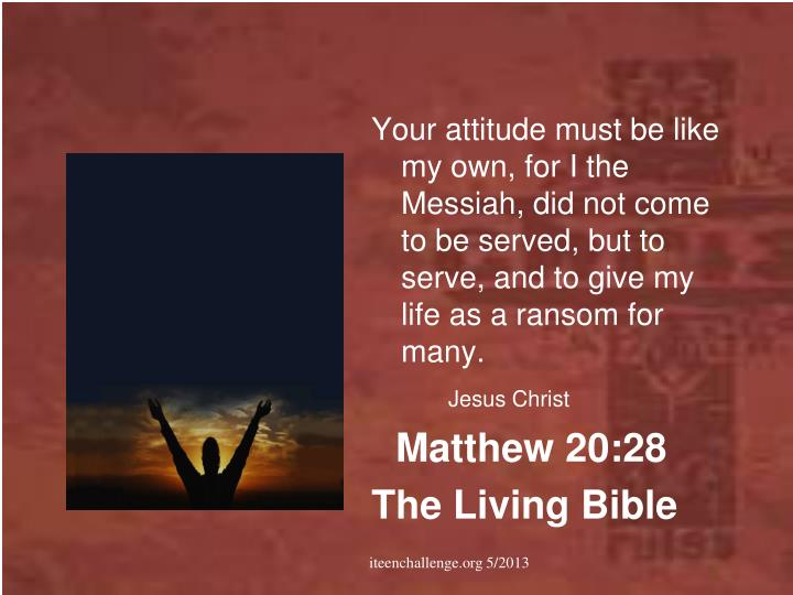 Your attitude must be like my own, for I the Messiah, did not come to be served, but to serve, and to give my life as a ransom for many.