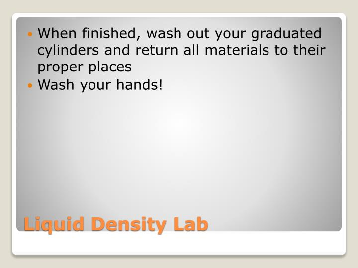 When finished, wash out your graduated cylinders and return all materials to their proper places