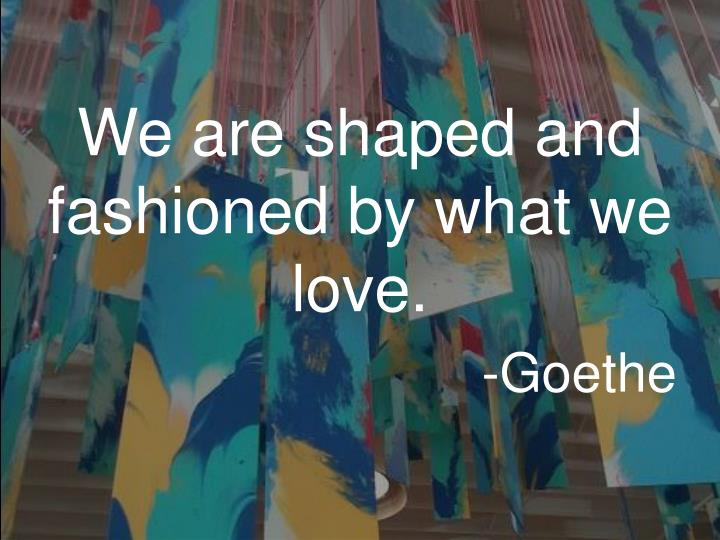 We are shaped and fashioned by what we love.
