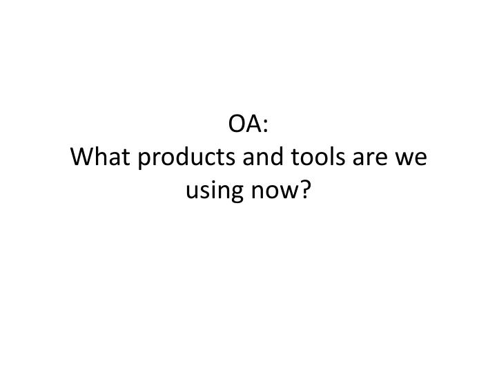 oa what products and tools are we using now