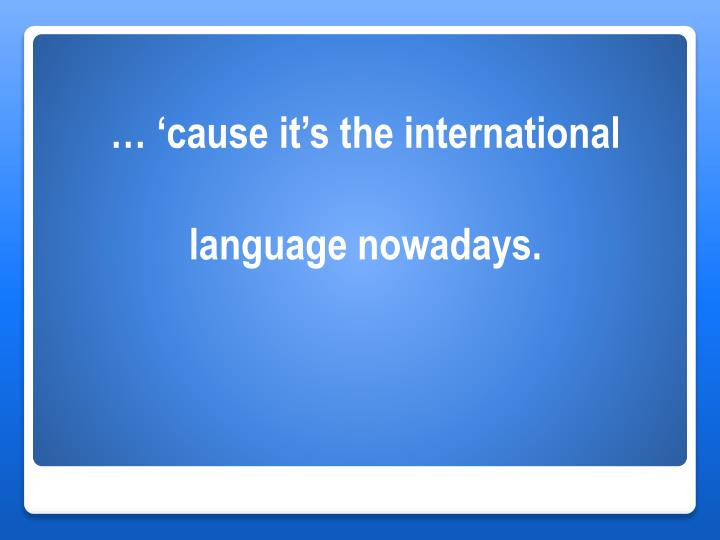 … 'cause it's the international
