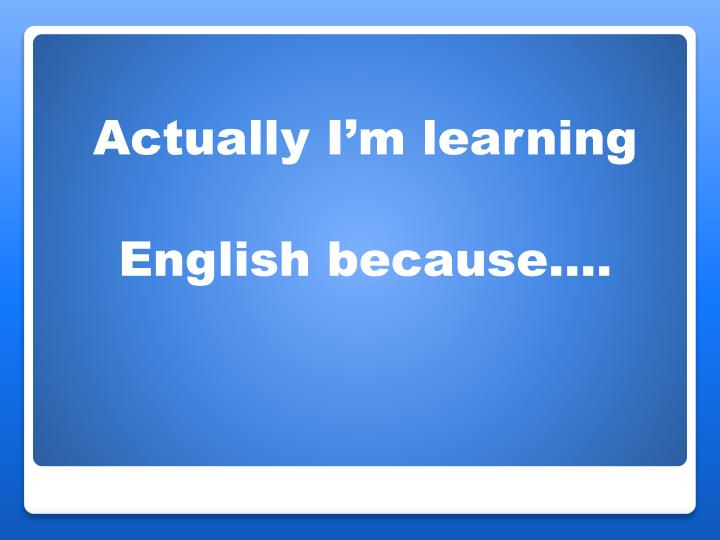 Actually I'm learning