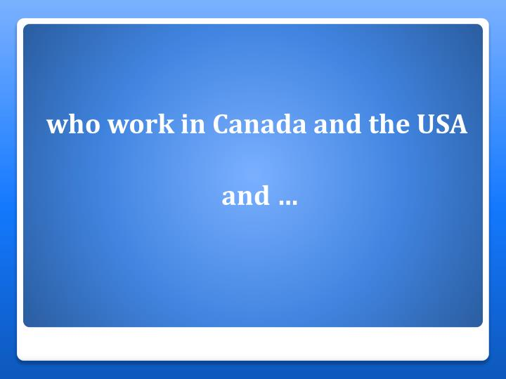 who work in Canada and the USA
