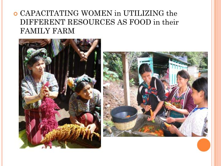 CAPACITATING WOMEN in UTILIZING the DIFFERENT RESOURCES AS FOOD in their FAMILY FARM