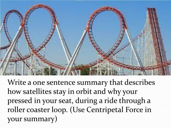 Write a one sentence summary that describes how satellites stay in orbit and why your pressed in your seat, during a ride through a roller coaster loop. (Use Centripetal Force in your summary)