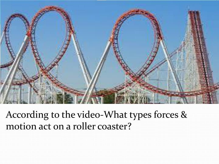 According to the video-What types forces & motion act on a roller coaster?