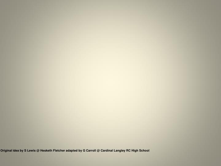 Original idea by S Lewis @ Hesketh Fletcher adapted by G Carroll @ Cardinal Langley RC High School