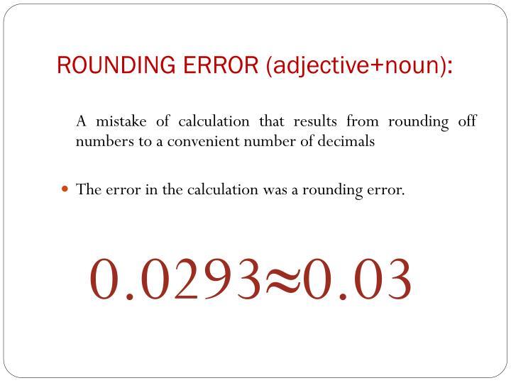 ROUNDING ERROR (adjective+noun):