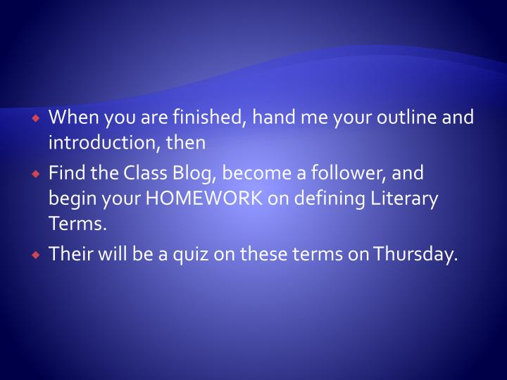 When you are finished, hand me your outline and introduction, then