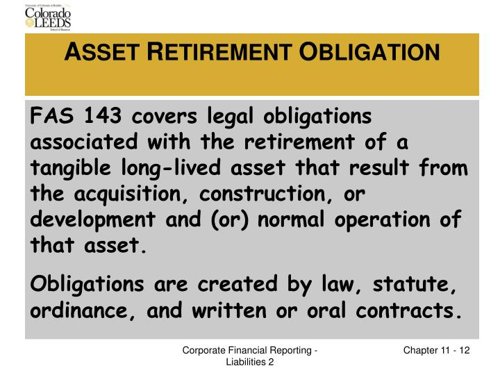 FAS 143 covers legal obligations associated with the retirement of a tangible long-lived asset that result from the acquisition, construction, or development and (or) normal operation of that asset.
