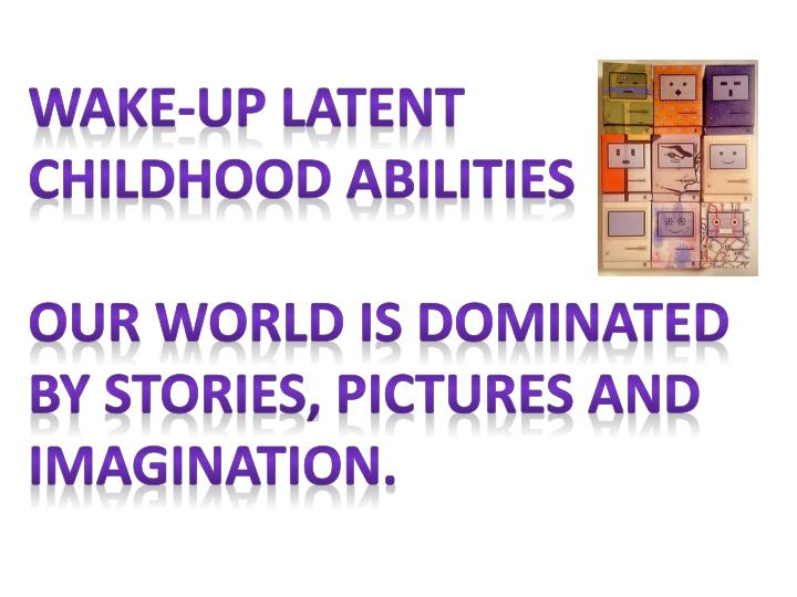 Wake-up latent childhood abilities