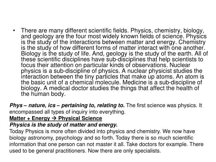 There are many different scientific fields. Physics, chemistry, biology, and geology are the four mo...