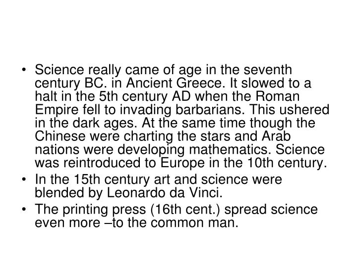 Science really came of age in the seventh century BC. in Ancient Greece. It slowed to a halt in the 5th century AD when the Roman Empire fell to invading barbarians. This ushered in the dark ages. At the same time though the Chinese were charting the stars and Arab nations were developing mathematics. Science was reintroduced to Europe in the 10th century.