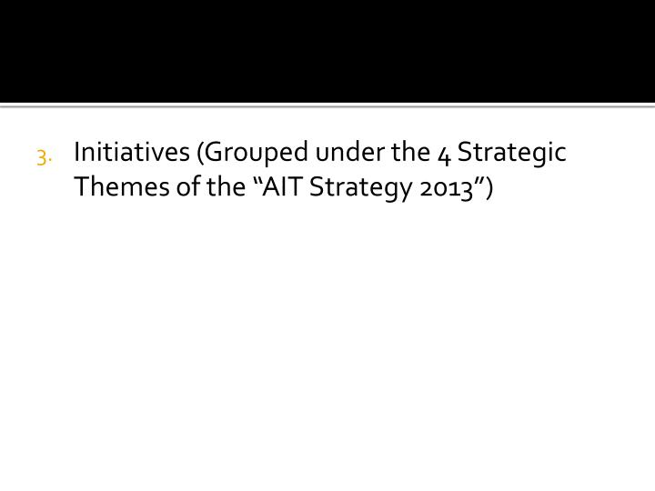 """Initiatives (Grouped under the 4 Strategic Themes of the """"AIT Strategy 2013"""")"""