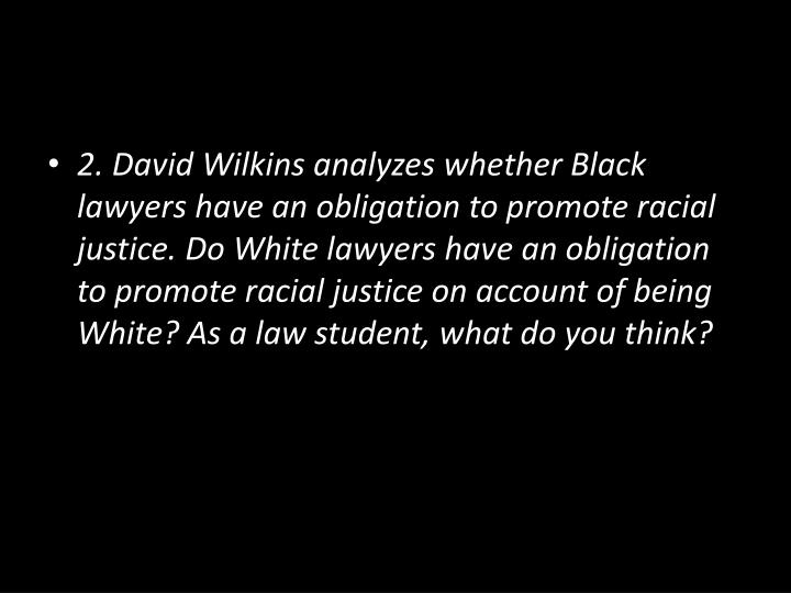 2. David Wilkins analyzes whether Black lawyers have an obligation to promote racial justice. Do White lawyers have an obligation to promote racial justice on account of being White?