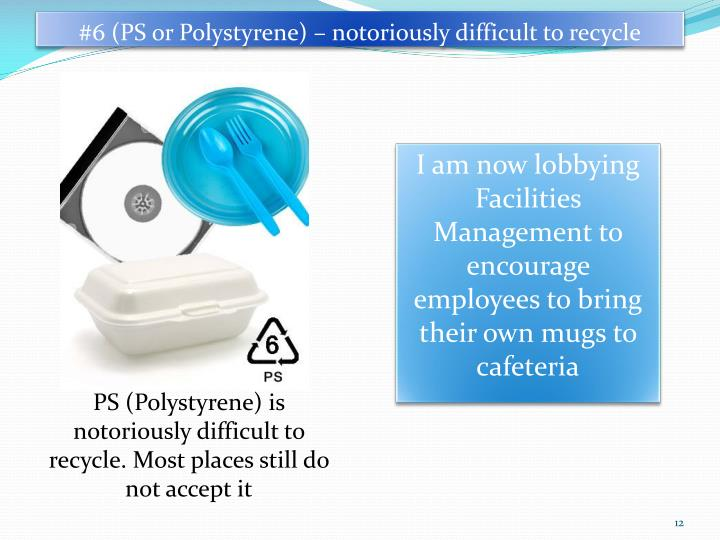 #6 (PS or Polystyrene) – notoriously difficult to recycle