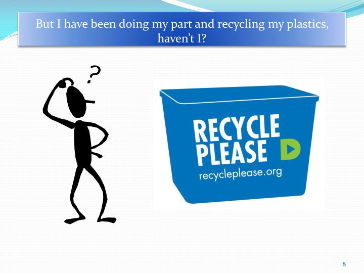 But I have been doing my part and recycling my plastics,  haven't I?