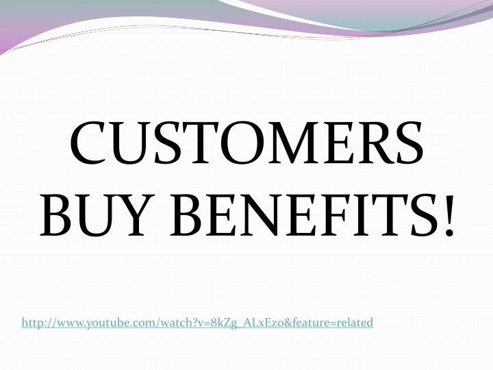 CUSTOMERS BUY BENEFITS!