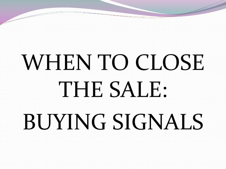 WHEN TO CLOSE THE SALE: