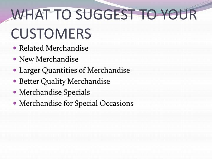 WHAT TO SUGGEST TO YOUR CUSTOMERS