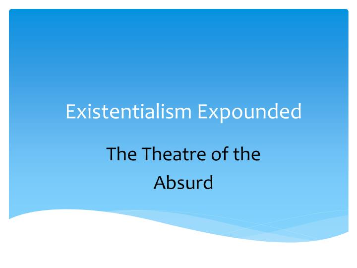 a report on existentialism and the theater Apr 5, 2009 the latest performance put on by the harvard-radcliffe dramatic club inspires moments of snort-inducing hilarity even as it elicits gasps directed by matthew c stone '11, the play skillfully explores the notion of identity, a crucial focal point in existentialist theater, while provoking a wide range of emotions.