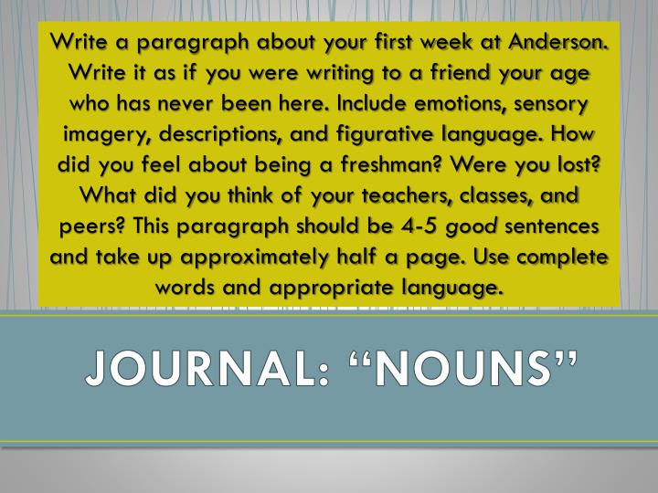 Write a paragraph about your first week at Anderson. Write it as if you were writing to a friend your age who has never been here. Include emotions, sensory imagery, descriptions, and figurative language. How did you feel about being a freshman? Were you lost? What did you think of your teachers, classes, and peers? This paragraph should be 4-5