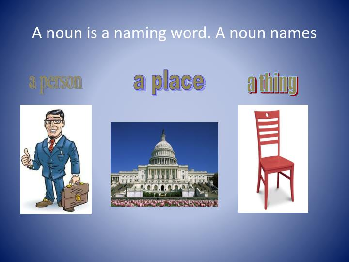 A noun is a naming word. A noun names