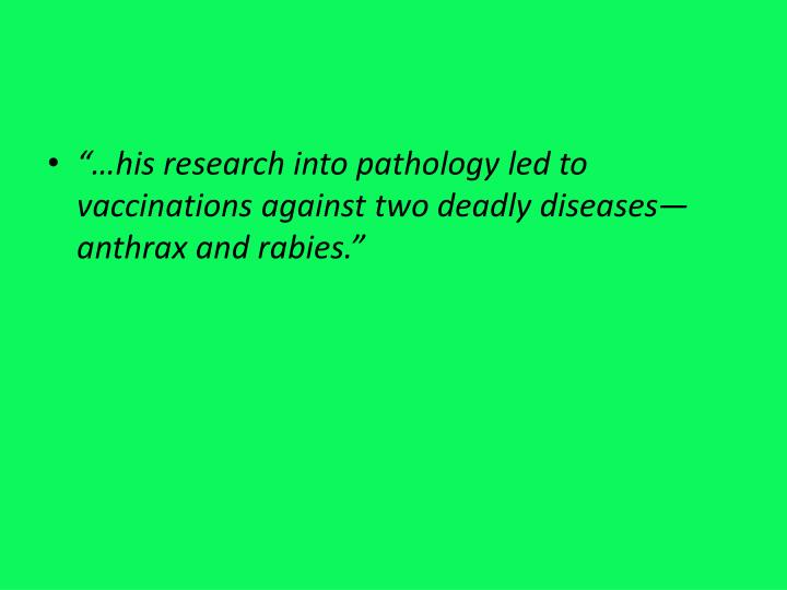 """""""…his research into pathology led to vaccinations against two deadly diseases—anthrax and rabies."""""""