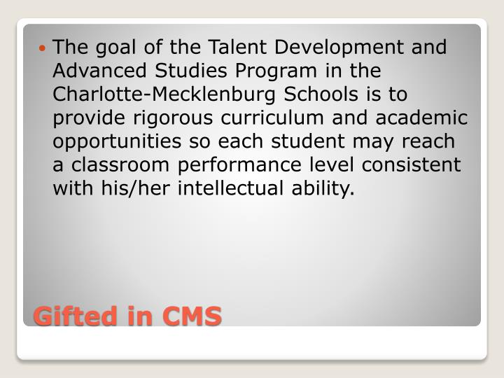The goal of the Talent Development and Advanced Studies Program in the Charlotte-Mecklenburg Schools is to provide rigorous curriculum and academic opportunities so each student may reach a classroom performance level consistent with his/her intellectual ability.