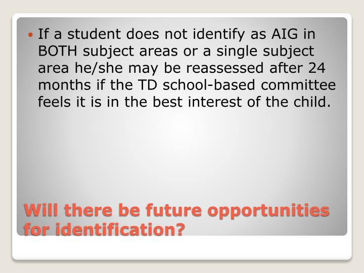 If a student does not identify as AIG in BOTH subject areas or a single subject area he/she may be reassessed after 24 months if the TD school-based committee feels it is in the best interest of the child.