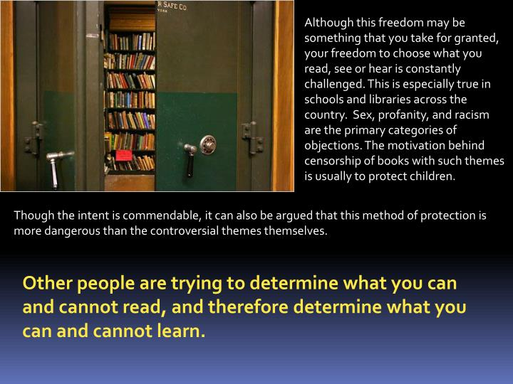 Although this freedom may be something that you take for granted, your freedom to choose what you read, see or hear is constantly challenged. This is especially true in schools and libraries across the country.  Sex, profanity, and racism are the primary categories of objections. The motivation behind censorship of books with such themes is usually to protect children.