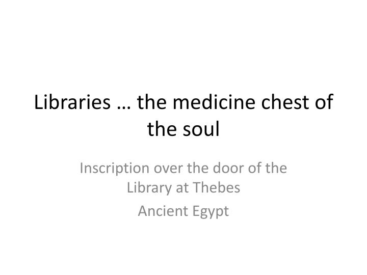 Libraries … the medicine chest of the soul