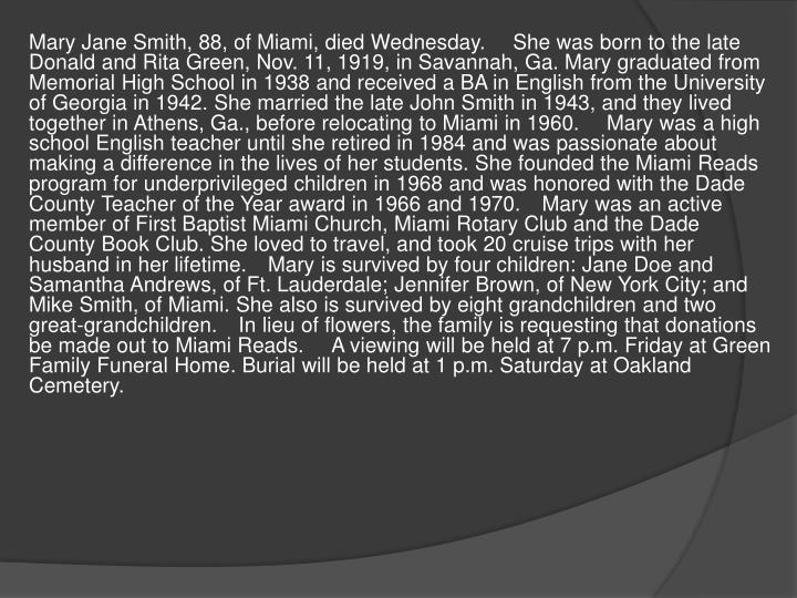 Mary Jane Smith, 88, of Miami, died Wednesday. She was born to the late Donald and Rita Green, Nov. 11, 1919, in Savannah, Ga. Mary graduated from Memorial High School in 1938 and received a BA in English from the University of Georgia in 1942. She married the late John Smith in 1943, and they lived together in Athens, Ga., before relocating to Miami in 1960. Mary was a high school English teacher until she retired in 1984 and was passionate about making a difference in the lives of her students. She founded the Miami Reads program for underprivileged children in 1968 and was honored with the Dade County Teacher of the Year award in 1966 and 1970.Mary was an active member of First Baptist Miami Church, Miami Rotary Club and the Dade County Book Club. She loved to travel, and took 20 cruise trips with her husband in her lifetime.Mary is survived by four children: Jane Doe and Samantha Andrews, of Ft. Lauderdale; Jennifer Brown, of New York City; and Mike Smith, of Miami. She also is survived by eight grandchildren and two great-grandchildren.In lieu of flowers, the family is requesting that donations be made out to Miami Reads. A viewing will be held at 7 p.m. Friday at Green Family Funeral Home. Burial will be held at 1 p.m. Saturday at Oakland Cemetery.