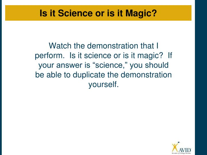 "Watch the demonstration that I perform.  Is it science or is it magic?  If your answer is ""science,"" you should be able to duplicate the demonstration yourself."