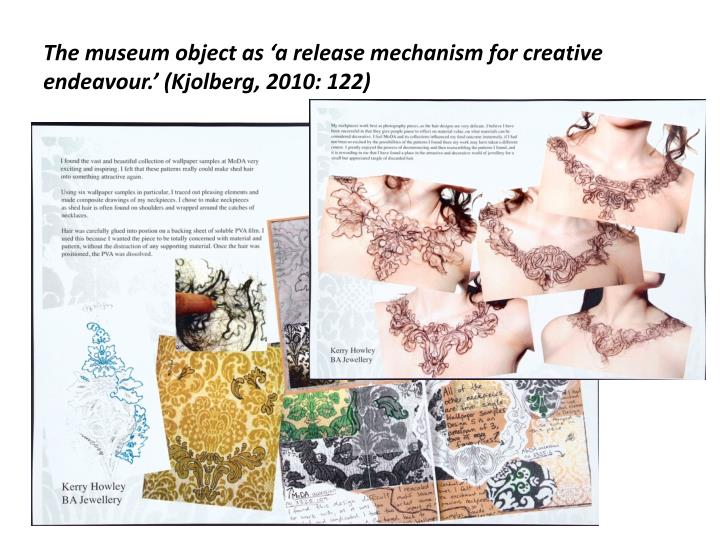 The museum object as 'a release mechanism for creative endeavour.' (Kjolberg, 2010: 122)