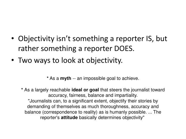 Objectivity isn't something a reporter IS, but rather something a reporter DOES.