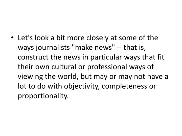 "Let's look a bit more closely at some of the ways journalists ""make news"" -- that is, construct the news in particular ways that fit their own cultural or professional ways of viewing the world, but may or may not have a lot to do with objectivity, completeness or proportionality."