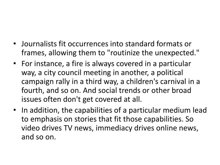 "Journalists fit occurrences into standard formats or frames, allowing them to ""routinize the unexpected."""