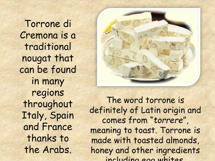 Torrone di Cremona is a traditional nougat that can be found in many regions throughout Italy, Spain and France thanks to the Arabs.