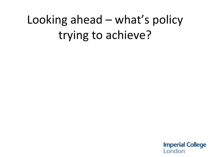 Looking ahead – what's policy trying to achieve?