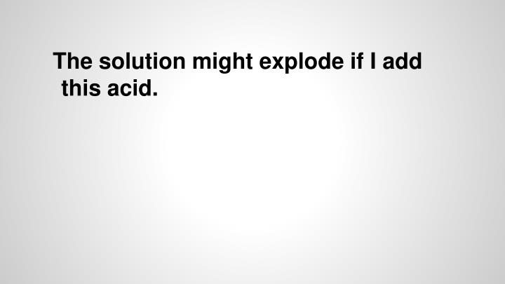 The solution might explode if I add this acid.