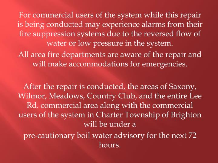 For commercial users of the system while this repair is being conducted may experience alarms from their fire suppression systems due to the reversed flow of water or low pressure in the system.