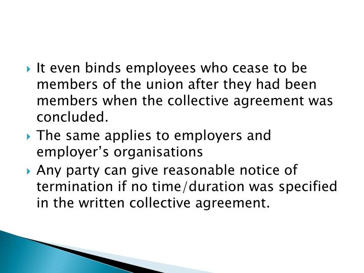 It even binds employees who cease to be members of the union after they had been members when the collective agreement was concluded.